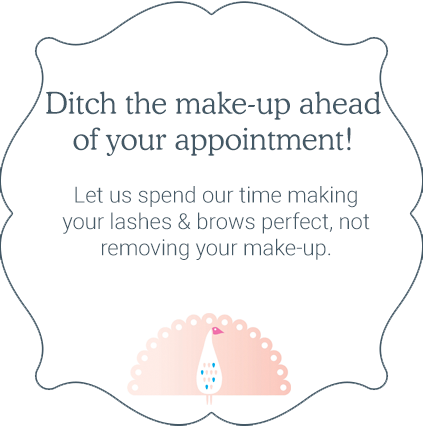 Ditch the make-up ahead for your appointment! Let us spend time making your lashes and brows perfect, not removing your make-up.